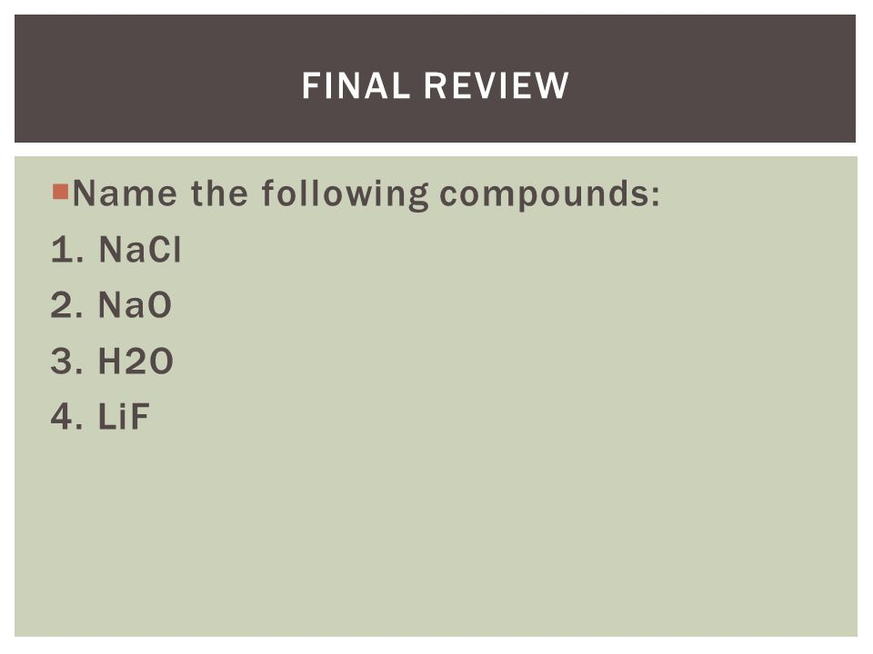 FINAL REVIEW  Name the following compounds: 1. NaCl 2. NaO 3. H2O 4. LiF