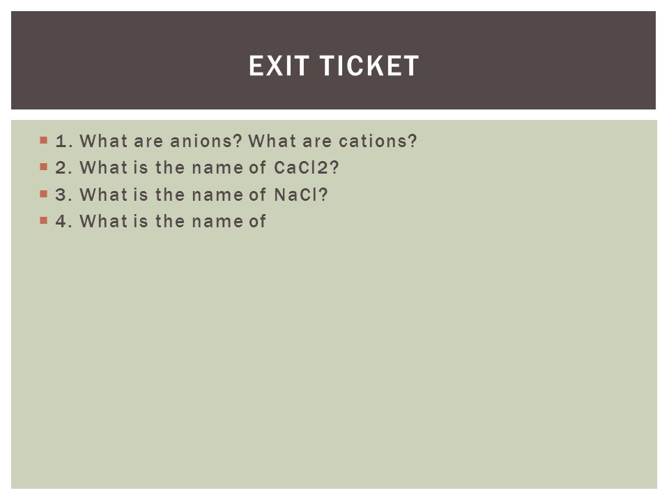  1. What are anions? What are cations?  2. What is the name of CaCl2?  3. What is the name of NaCl?  4. What is the name of EXIT TICKET