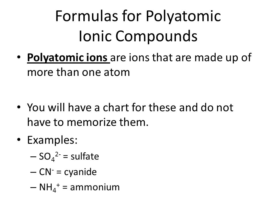 Formulas for Polyatomic Ionic Compounds Polyatomic ions are ions that are made up of more than one atom You will have a chart for these and do not have to memorize them.