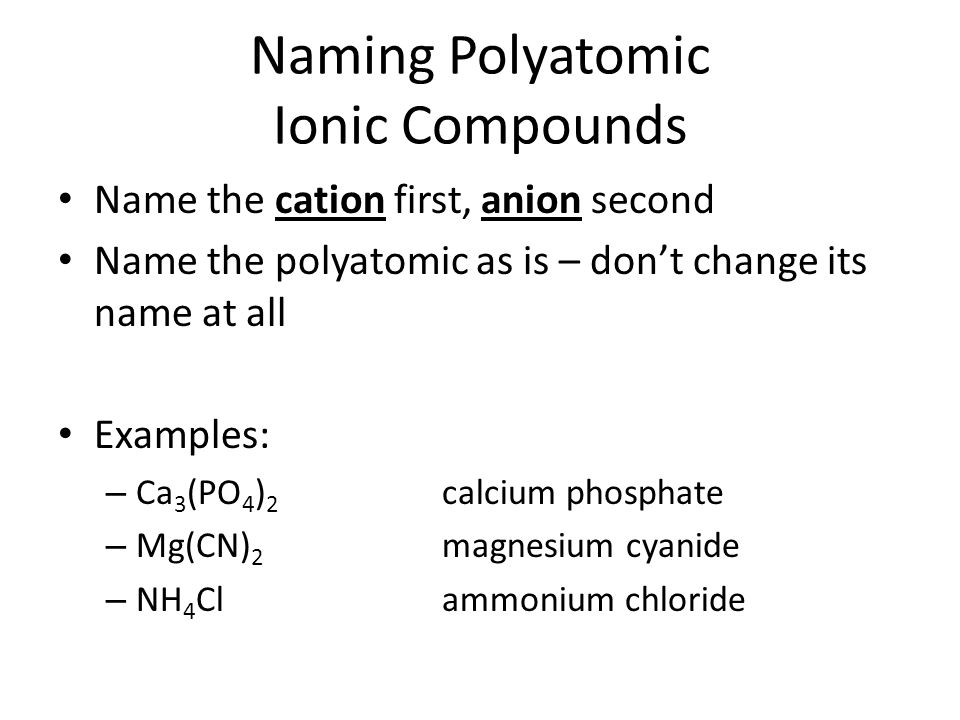 Naming Polyatomic Ionic Compounds Name the cation first, anion second Name the polyatomic as is – don't change its name at all Examples: – Ca 3 (PO 4 ) 2 calcium phosphate – Mg(CN) 2 magnesium cyanide – NH 4 Clammonium chloride