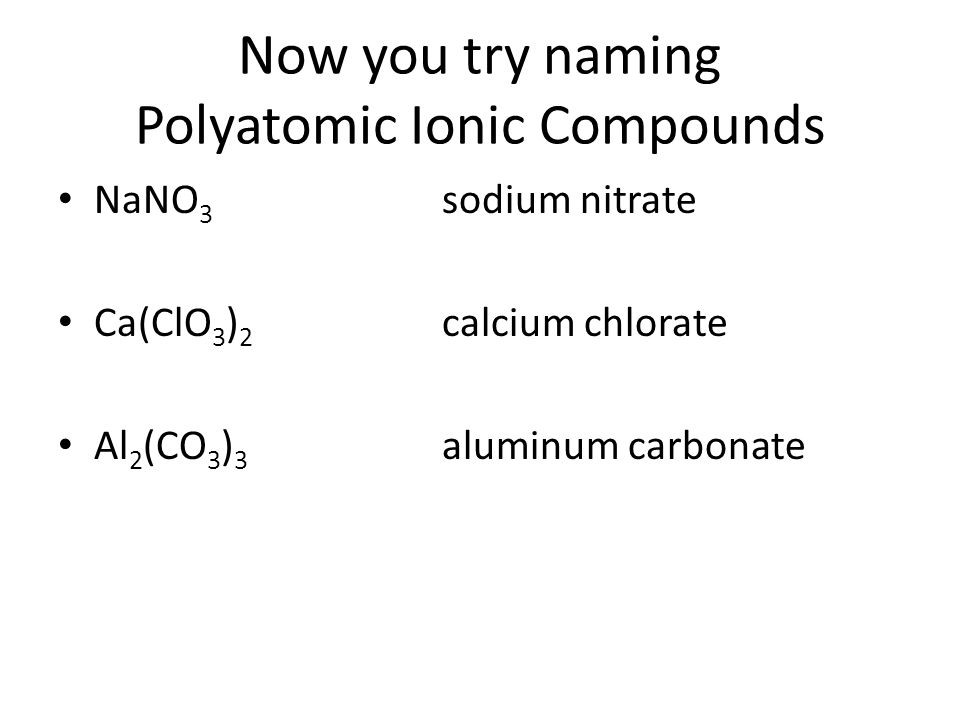 Now you try naming Polyatomic Ionic Compounds NaNO 3 sodium nitrate Ca(ClO 3 ) 2 calcium chlorate Al 2 (CO 3 ) 3 aluminum carbonate