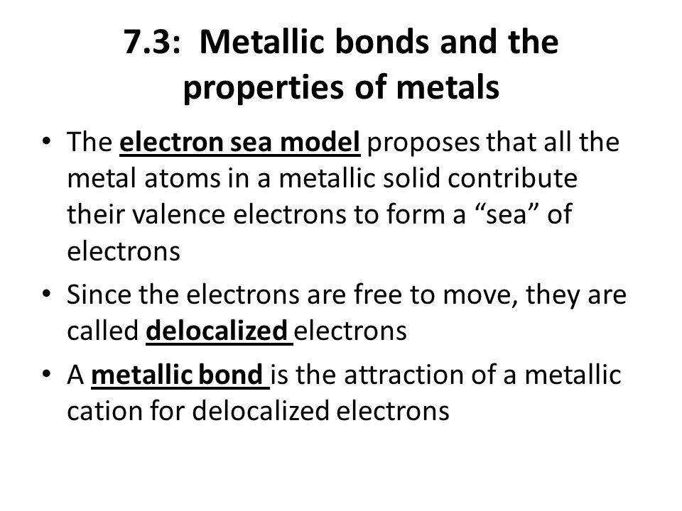 7.3: Metallic bonds and the properties of metals The electron sea model proposes that all the metal atoms in a metallic solid contribute their valence electrons to form a sea of electrons Since the electrons are free to move, they are called delocalized electrons A metallic bond is the attraction of a metallic cation for delocalized electrons