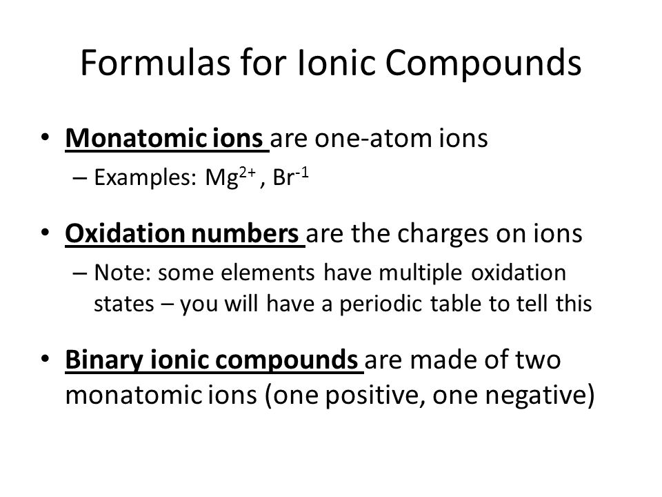Formulas for Ionic Compounds Monatomic ions are one-atom ions – Examples: Mg 2+, Br -1 Oxidation numbers are the charges on ions – Note: some elements have multiple oxidation states – you will have a periodic table to tell this Binary ionic compounds are made of two monatomic ions (one positive, one negative)