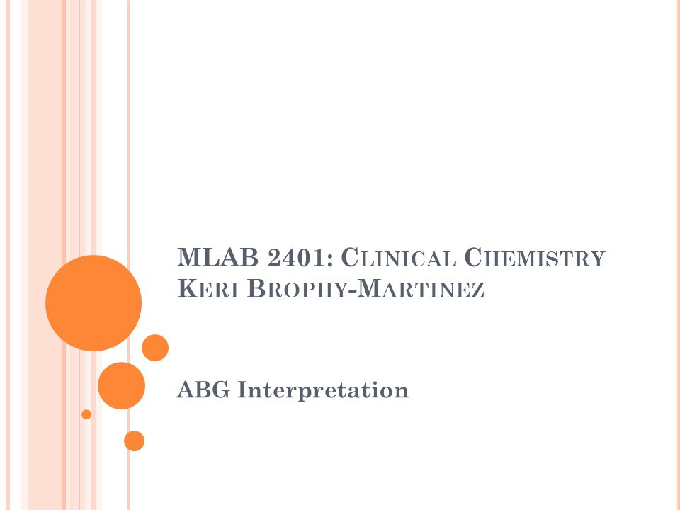 MLAB 2401: C LINICAL C HEMISTRY K ERI B ROPHY -M ARTINEZ ABG Interpretation