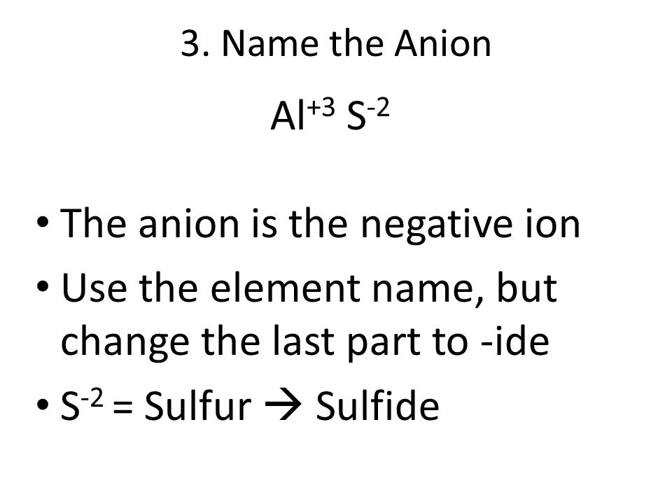 3. Name the Anion Al +3 S -2 The anion is the negative ion Use the element name, but change the last part to -ide S -2 = Sulfur  Sulfide