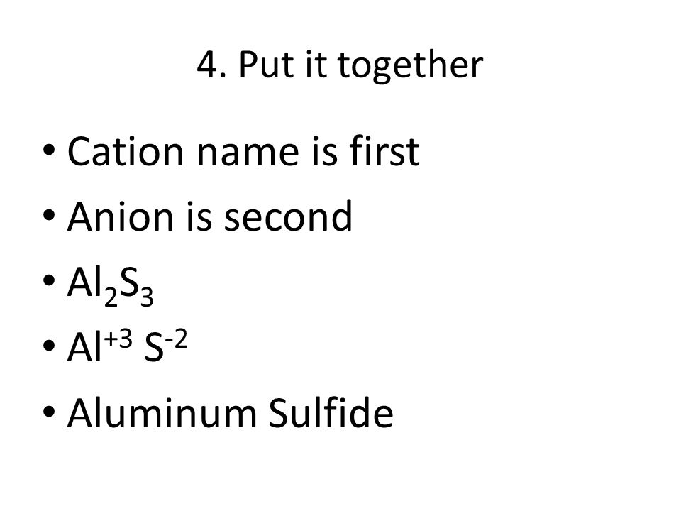 4. Put it together Cation name is first Anion is second Al 2 S 3 Al +3 S -2 Aluminum Sulfide