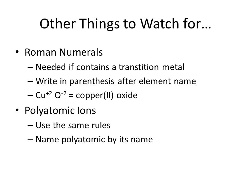 Other Things to Watch for… Roman Numerals – Needed if contains a transtition metal – Write in parenthesis after element name – Cu +2 O -2 = copper(II) oxide Polyatomic Ions – Use the same rules – Name polyatomic by its name