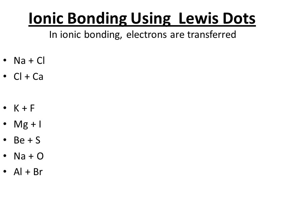 Ionic Bonding Using Lewis Dots In ionic bonding, electrons are transferred Na + Cl Cl + Ca K + F Mg + I Be + S Na + O Al + Br