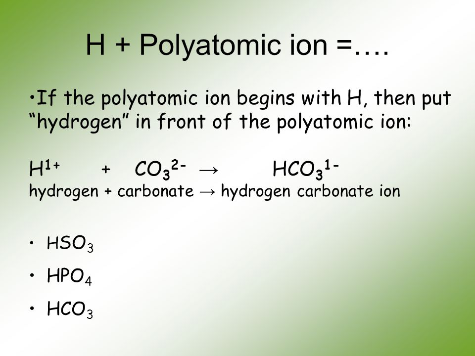 """H + Polyatomic ion =…. If the polyatomic ion begins with H, then put """"hydrogen"""" in front of the polyatomic ion: H 1+ + CO 3 2- → HCO 3 1- hydrogen + c"""