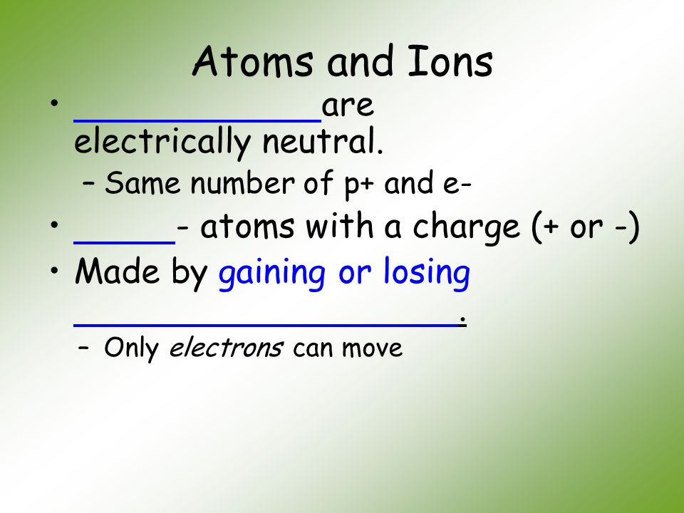 Atoms and Ions are electrically neutral. –Same number of p+ and e- - atoms with a charge (+ or -) Made by gaining or losing. –Only electrons can move