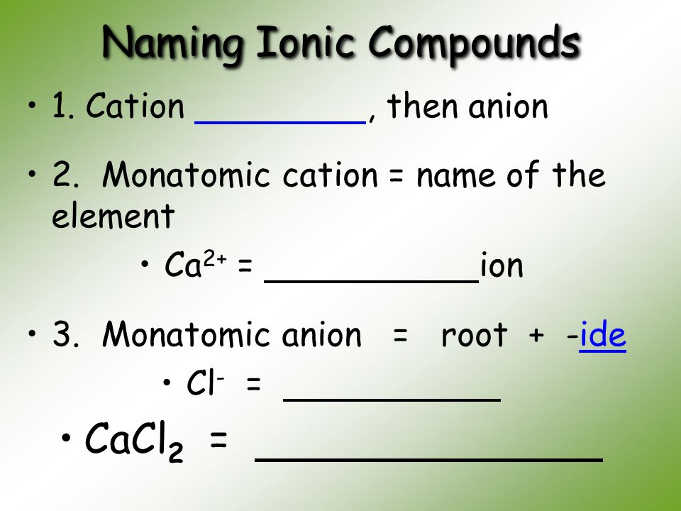 Naming Ionic Compounds 1. Cation, then anion 2. Monatomic cation = name of the element Ca 2+ = ion 3. Monatomic anion = root + -ide Cl - = CaCl 2 =