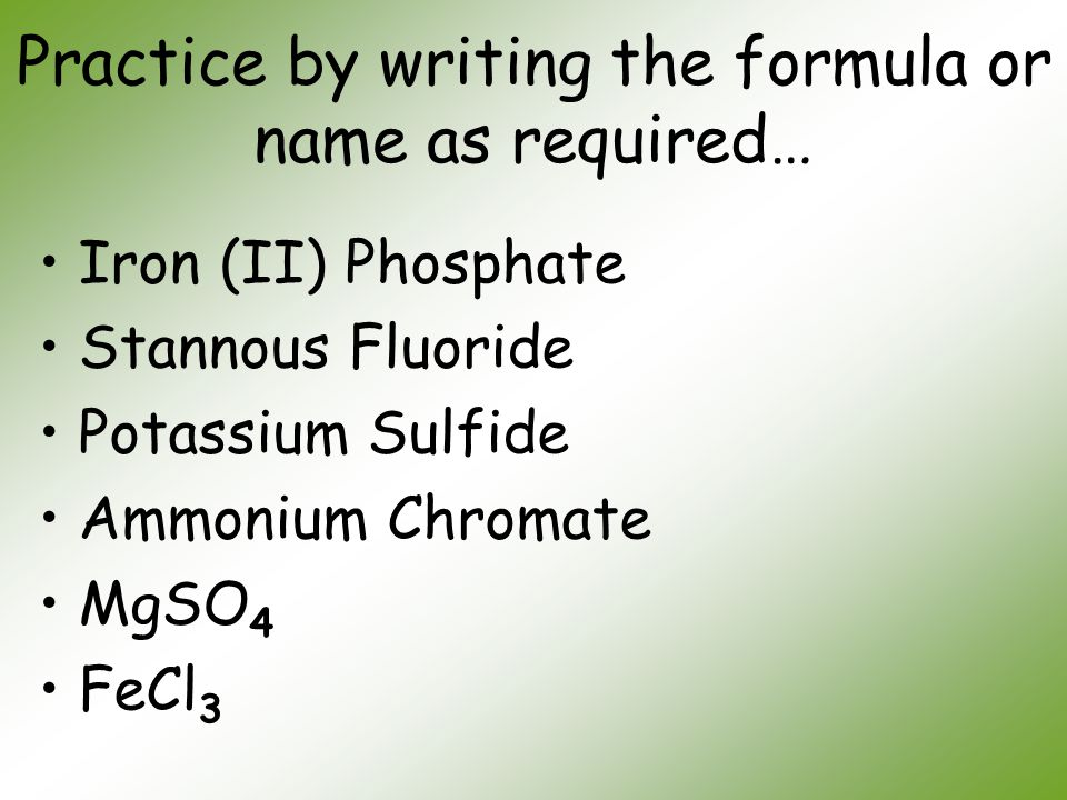 Practice by writing the formula or name as required… Iron (II) Phosphate Stannous Fluoride Potassium Sulfide Ammonium Chromate MgSO 4 FeCl 3