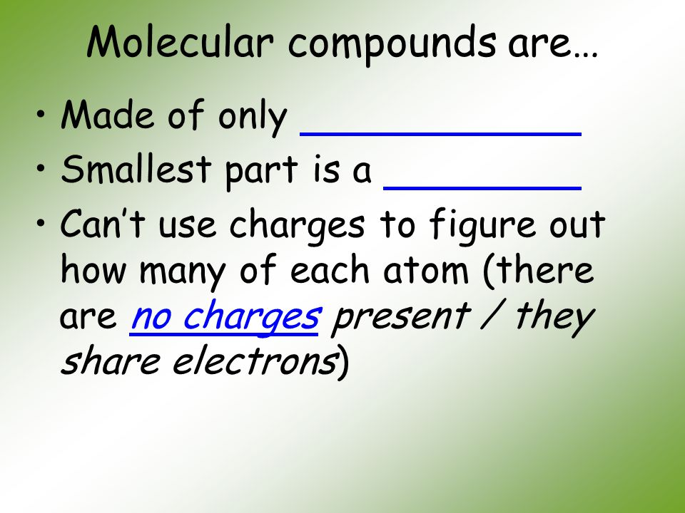 Molecular compounds are… Made of only Smallest part is a Can't use charges to figure out how many of each atom (there are no charges present / they sh