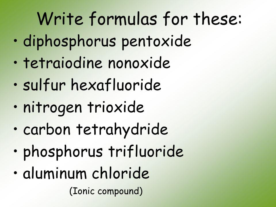 Write formulas for these: diphosphorus pentoxide tetraiodine nonoxide sulfur hexafluoride nitrogen trioxide carbon tetrahydride phosphorus trifluoride
