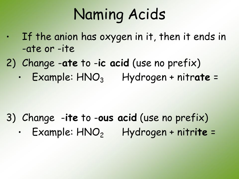 Naming Acids If the anion has oxygen in it, then it ends in -ate or -ite 2)Change -ate to -ic acid (use no prefix) Example: HNO 3 Hydrogen + nitrate =
