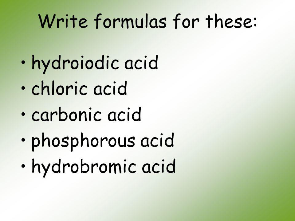 Write formulas for these: hydroiodic acid chloric acid carbonic acid phosphorous acid hydrobromic acid