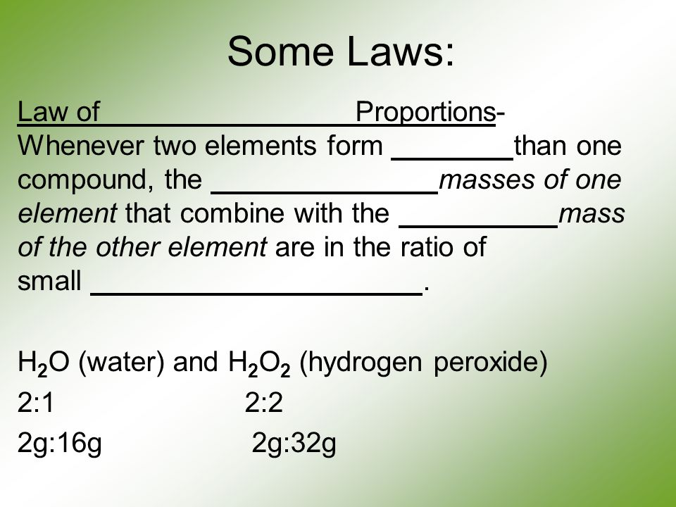 Some Laws: Law of Proportions- Whenever two elements form than one compound, the masses of one element that combine with the mass of the other element