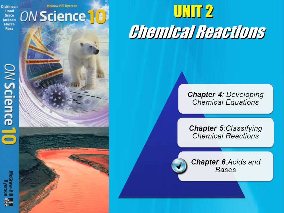 UNIT 2 Chapter 4: Developing Chemical Equations Chapter 5:Classifying Chemical Reactions Chapter 6:Acids and Bases Chemical Reactions