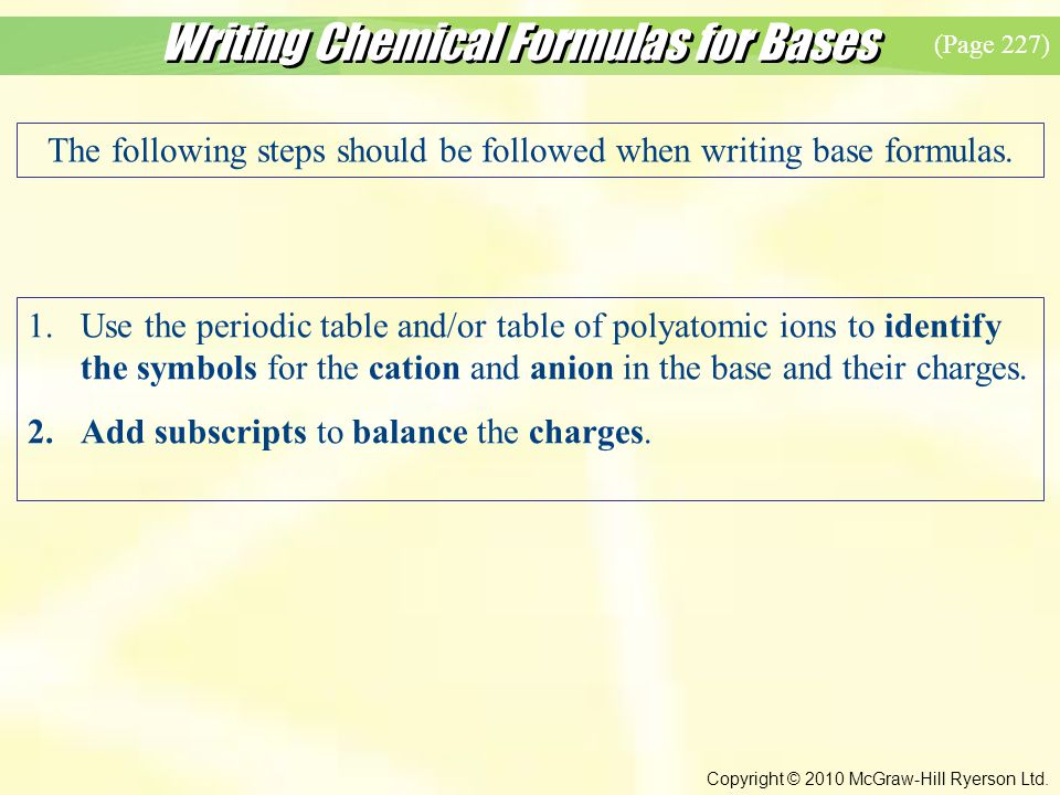 Writing Chemical Formulas for Bases Copyright © 2010 McGraw-Hill Ryerson Ltd. The following steps should be followed when writing base formulas. 1.Use