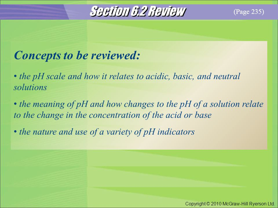 Section 6.2 Review Copyright © 2010 McGraw-Hill Ryerson Ltd. Concepts to be reviewed: the pH scale and how it relates to acidic, basic, and neutral so