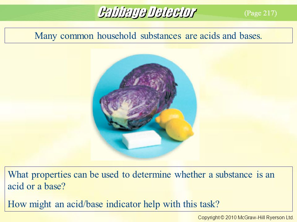 Cabbage Detector Copyright © 2010 McGraw-Hill Ryerson Ltd. Many common household substances are acids and bases. What properties can be used to determ