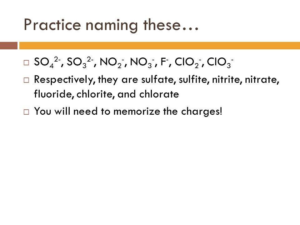 Practice naming these…  SO 4 2-, SO 3 2-, NO 2 -, NO 3 -, F -, ClO 2 -, ClO 3 -  Respectively, they are sulfate, sulfite, nitrite, nitrate, fluoride
