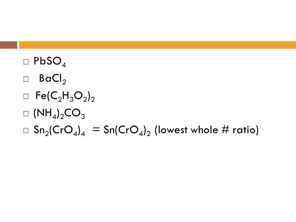  PbSO 4  BaCl 2  Fe(C 2 H 3 O 2 ) 2  (NH 4 ) 2 CO 3  Sn 2 (CrO 4 ) 4 = Sn(CrO 4 ) 2 (lowest whole # ratio)