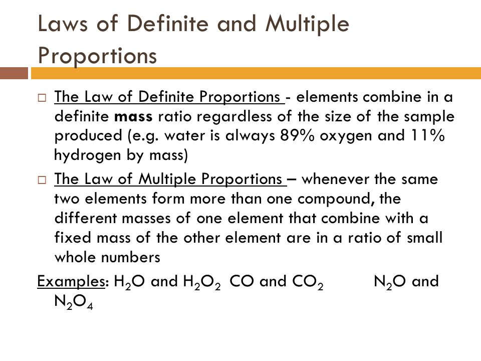 Laws of Definite and Multiple Proportions  The Law of Definite Proportions - elements combine in a definite mass ratio regardless of the size of the