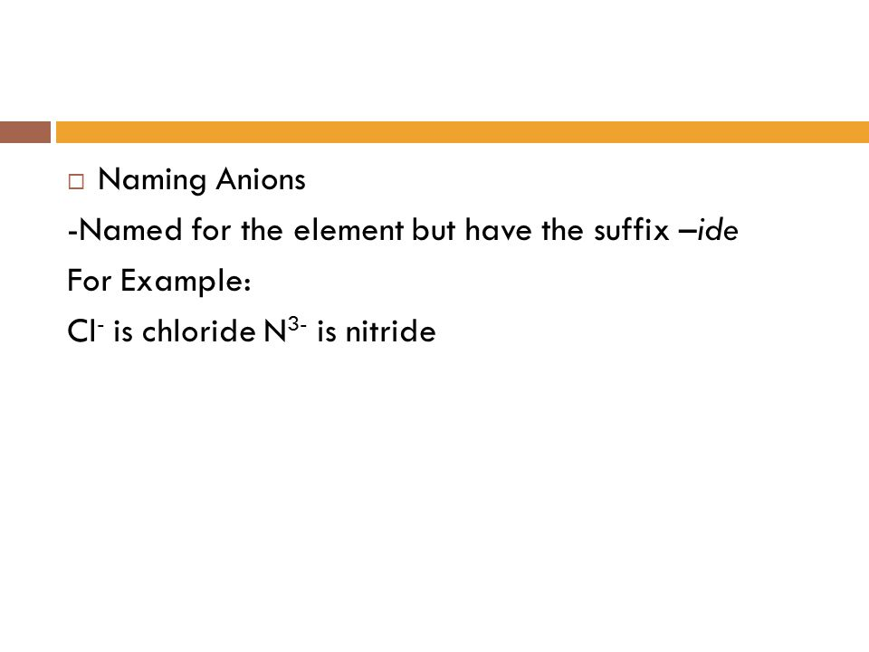  Naming Anions -Named for the element but have the suffix –ide For Example: Cl - is chloride N 3- is nitride