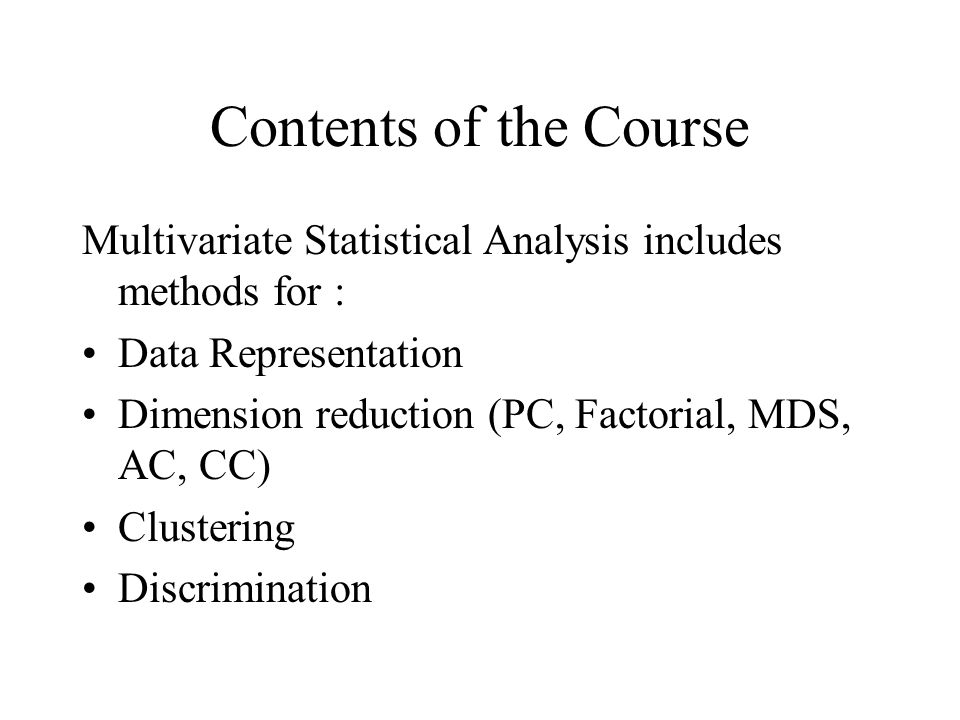 Contents of the Course Multivariate Statistical Analysis includes methods for : Data Representation Dimension reduction (PC, Factorial, MDS, AC, CC) C