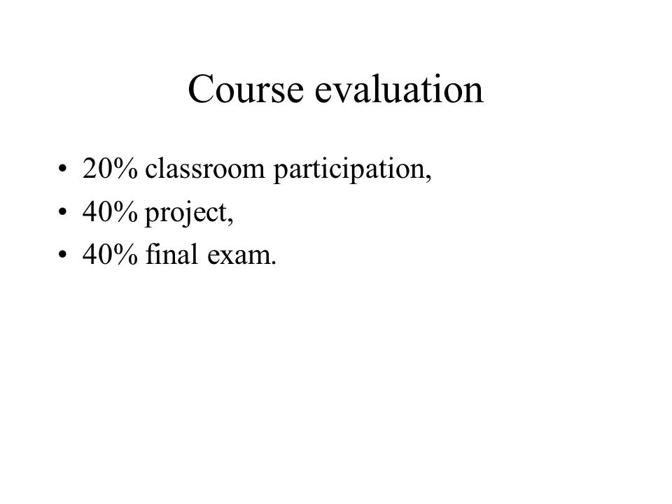 Course evaluation 20% classroom participation, 40% project, 40% final exam.
