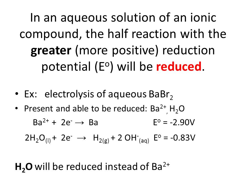 In an aqueous solution of an ionic compound, the half reaction with the lower (more negative) reduction potential (E o ) will be oxidized.