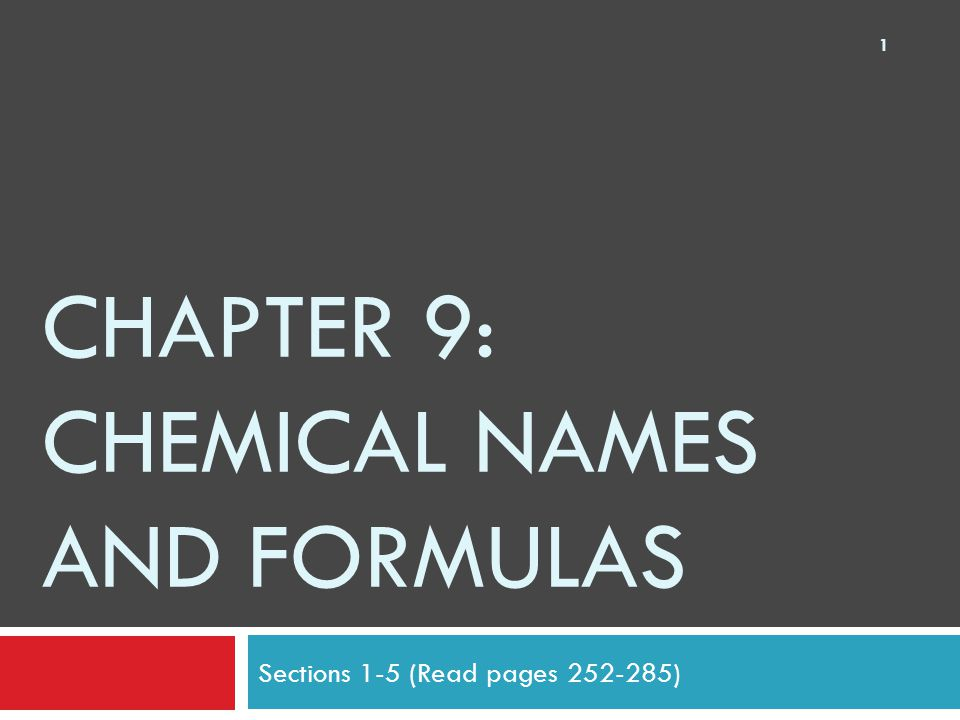 CHAPTER 9: CHEMICAL NAMES AND FORMULAS Sections 1-5 (Read pages 252-285) 1