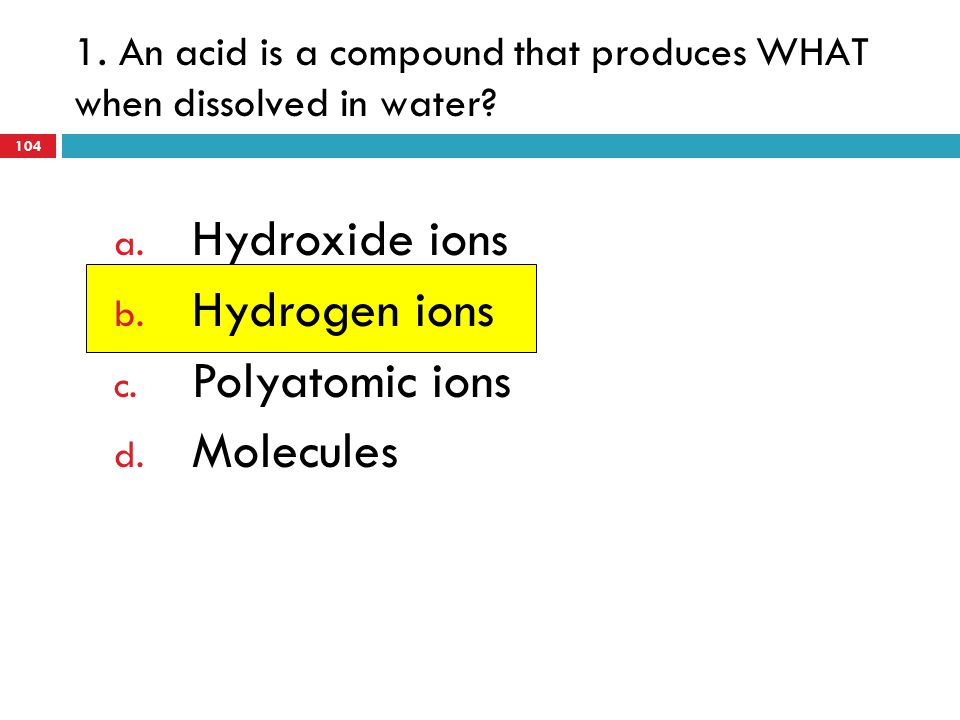 1. An acid is a compound that produces WHAT when dissolved in water? a. Hydroxide ions b. Hydrogen ions c. Polyatomic ions d. Molecules 104