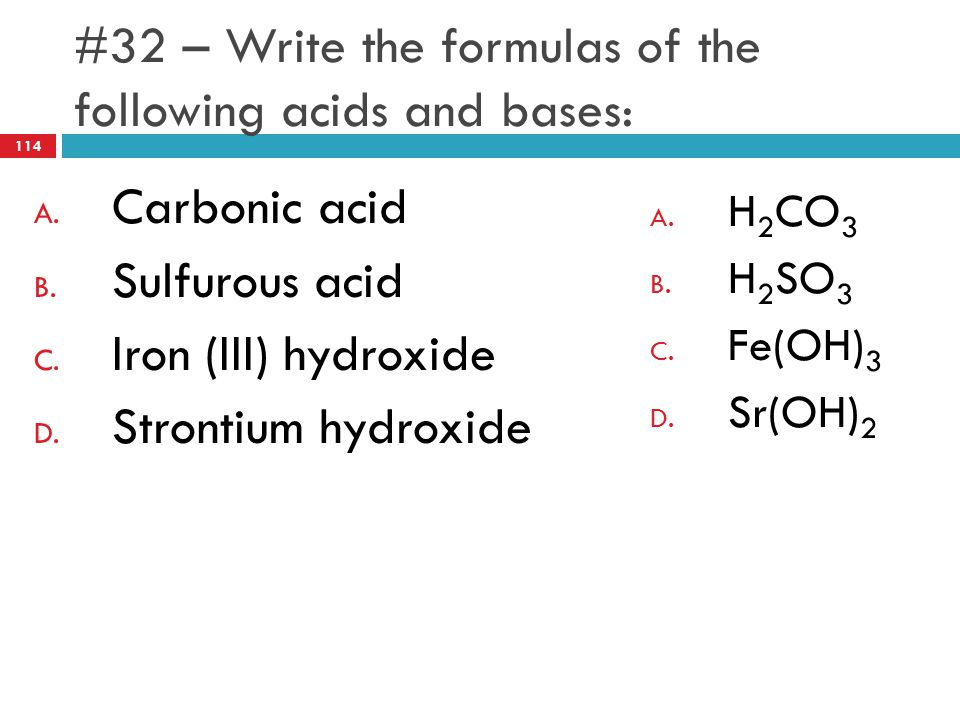#32 – Write the formulas of the following acids and bases: A. Carbonic acid B. Sulfurous acid C. Iron (III) hydroxide D. Strontium hydroxide A. H 2 CO