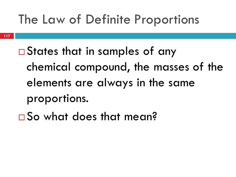 The Law of Definite Proportions  States that in samples of any chemical compound, the masses of the elements are always in the same proportions.  So