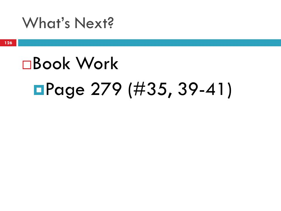 What's Next?  Book Work  Page 279 (#35, 39-41) 126