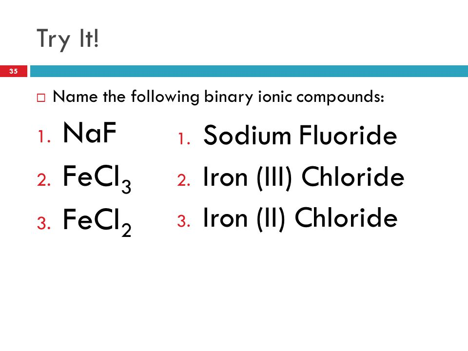 Try It!  Name the following binary ionic compounds: 1. NaF 2. FeCl 3 3. FeCl 2 1. Sodium Fluoride 2. Iron (III) Chloride 3. Iron (II) Chloride 35