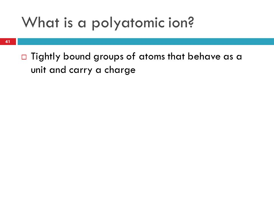 What is a polyatomic ion? 41  Tightly bound groups of atoms that behave as a unit and carry a charge