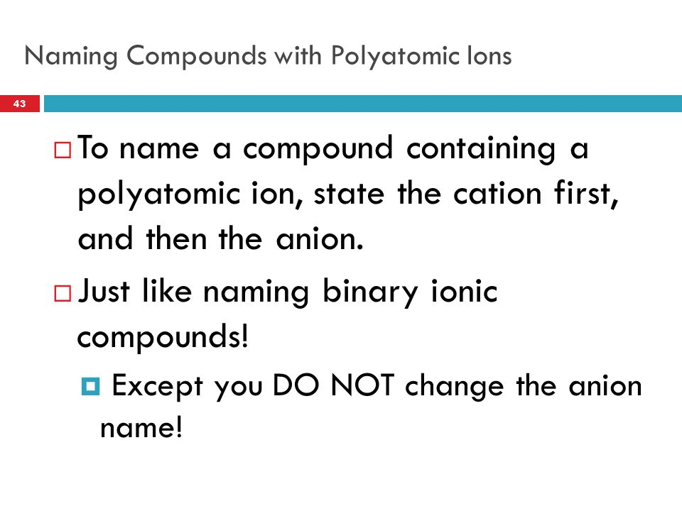 Naming Compounds with Polyatomic Ions  To name a compound containing a polyatomic ion, state the cation first, and then the anion.  Just like naming