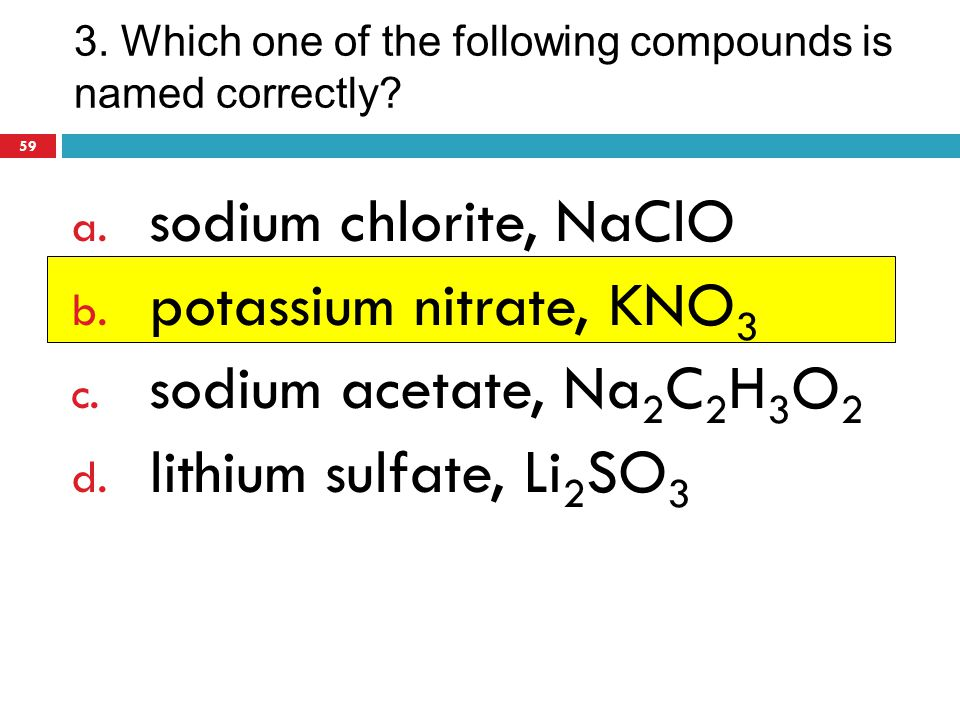 3. Which one of the following compounds is named correctly? a. sodium chlorite, NaClO b. potassium nitrate, KNO 3 c. sodium acetate, Na 2 C 2 H 3 O 2