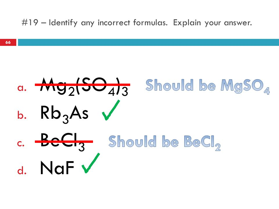 #19 – Identify any incorrect formulas. Explain your answer. a. Mg 2 (SO 4 ) 3 b. Rb 3 As c. BeCl 3 d. NaF 66