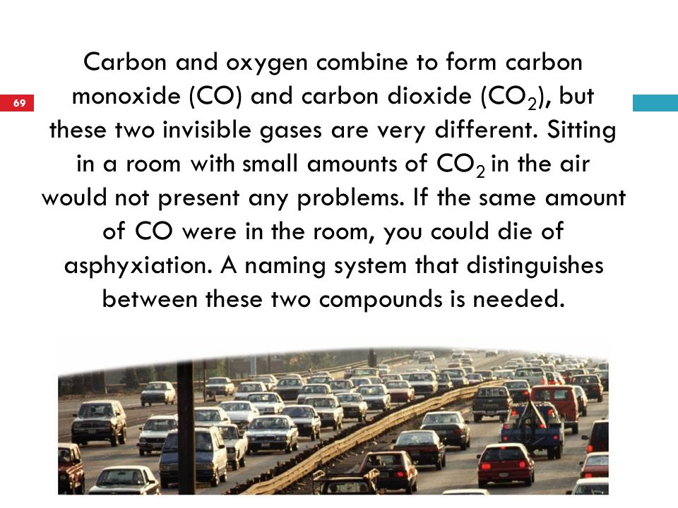 Carbon and oxygen combine to form carbon monoxide (CO) and carbon dioxide (CO 2 ), but these two invisible gases are very different. Sitting in a room