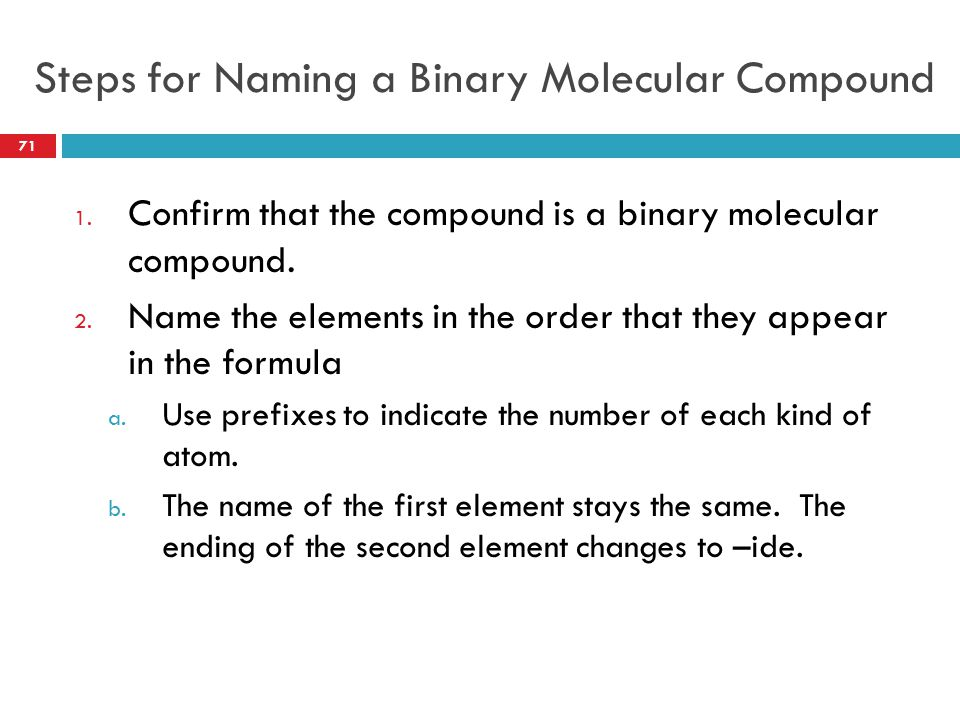 Steps for Naming a Binary Molecular Compound 1. Confirm that the compound is a binary molecular compound. 2. Name the elements in the order that they