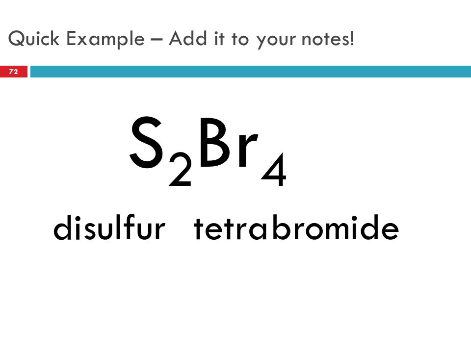 Quick Example – Add it to your notes! S 2 Br 4 sulfurbromide di tetra 72