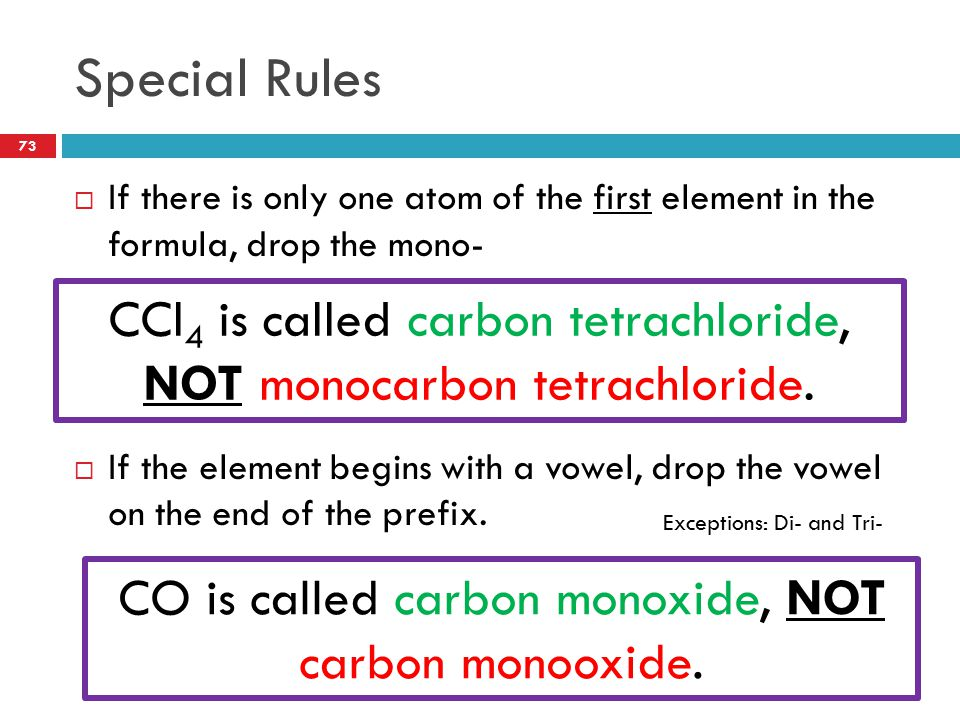 Special Rules  If there is only one atom of the first element in the formula, drop the mono-  If the element begins with a vowel, drop the vowel on