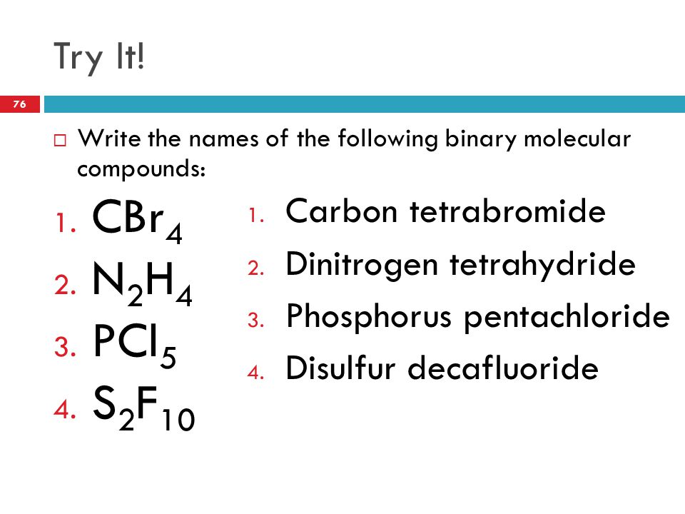 Try It!  Write the names of the following binary molecular compounds: 1. CBr 4 2. N 2 H 4 3. PCl 5 4. S 2 F 10 1. Carbon tetrabromide 2. Dinitrogen t