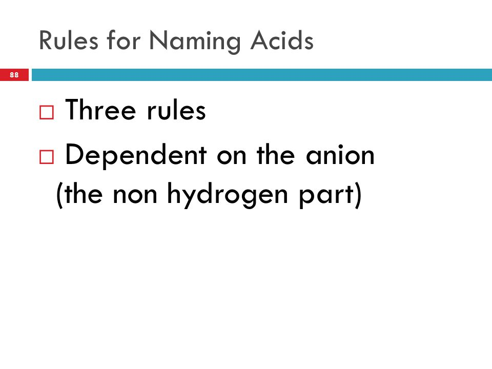 Rules for Naming Acids 88  Three rules  Dependent on the anion (the non hydrogen part)