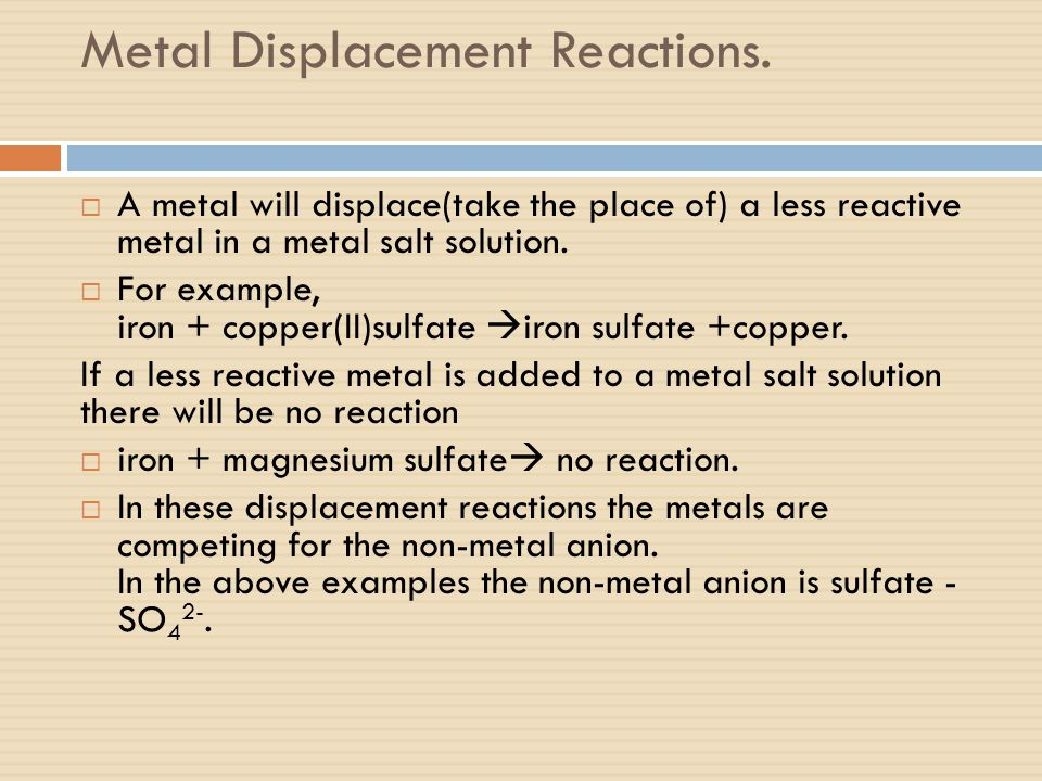 Metal Displacement Reactions.  A metal will displace(take the place of) a less reactive metal in a metal salt solution.  For example, iron + copper(