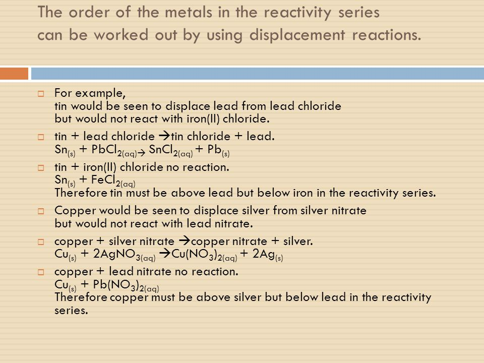 The order of the metals in the reactivity series can be worked out by using displacement reactions.  For example, tin would be seen to displace lead